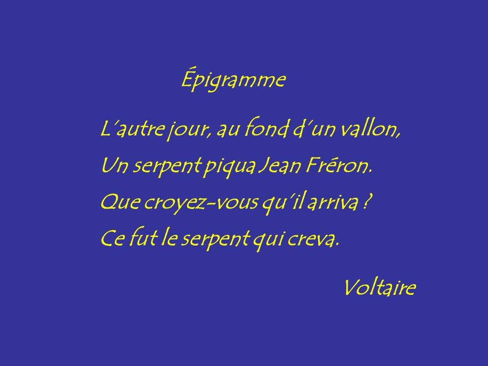 Épigramme Lautre jour, au fond dun vallon, Un serpent piqua Jean Fréron. Que croyez-vous quil arriva ? Ce fut le serpent qui creva. Voltaire