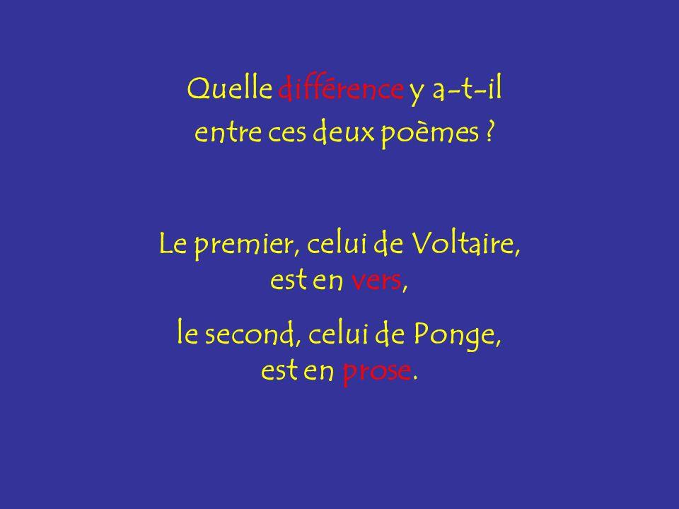 Quelle différence y a-t-il entre ces deux poèmes ? Le premier, celui de Voltaire, est en vers, le second, celui de Ponge, est en prose.