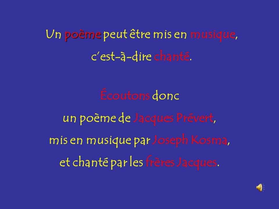 poème Un poème peut être mis en musique, cest-à-dire chanté. Écoutons donc un poème de Jacques Prévert, mis en musique par Joseph Kosma, et chanté par