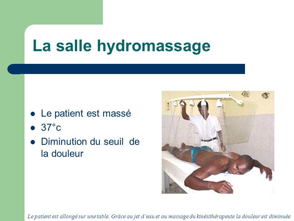 La salle hydromassage Le patient est massé 37°c Diminution du seuil de la douleur Le patient est allongé sur une table.