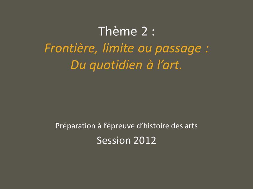 Thème 2 : Frontière, limite ou passage : Du quotidien à lart. Préparation à lépreuve dhistoire des arts Session 2012