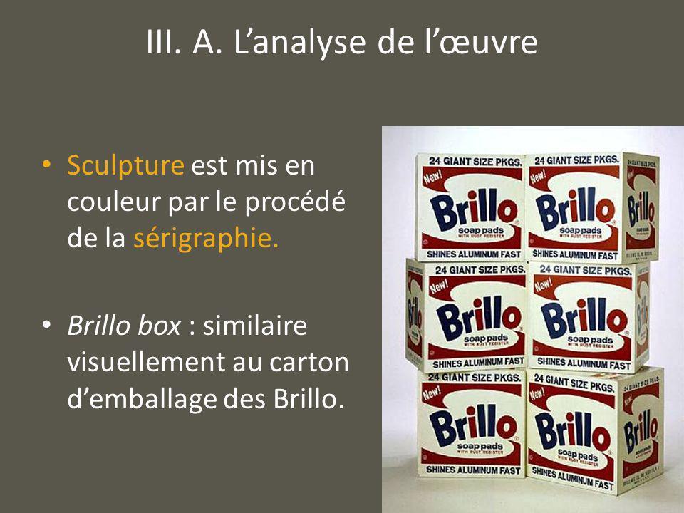 Sculpture est mis en couleur par le procédé de la sérigraphie. Brillo box : similaire visuellement au carton demballage des Brillo. III. A. Lanalyse d