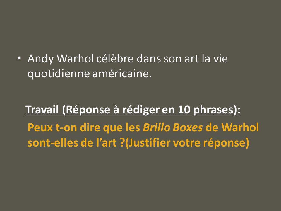 Andy Warhol célèbre dans son art la vie quotidienne américaine. Travail (Réponse à rédiger en 10 phrases): Peux t-on dire que les Brillo Boxes de Warh
