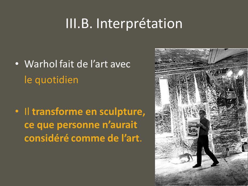 III.B. Interprétation Warhol fait de lart avec le quotidien Il transforme en sculpture, ce que personne naurait considéré comme de lart.