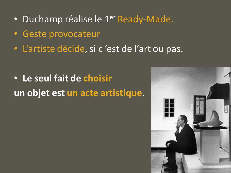 Duchamp réalise le 1 er Ready-Made. Geste provocateur Lartiste décide, si c est de lart ou pas. Le seul fait de choisir un objet est un acte artistiqu