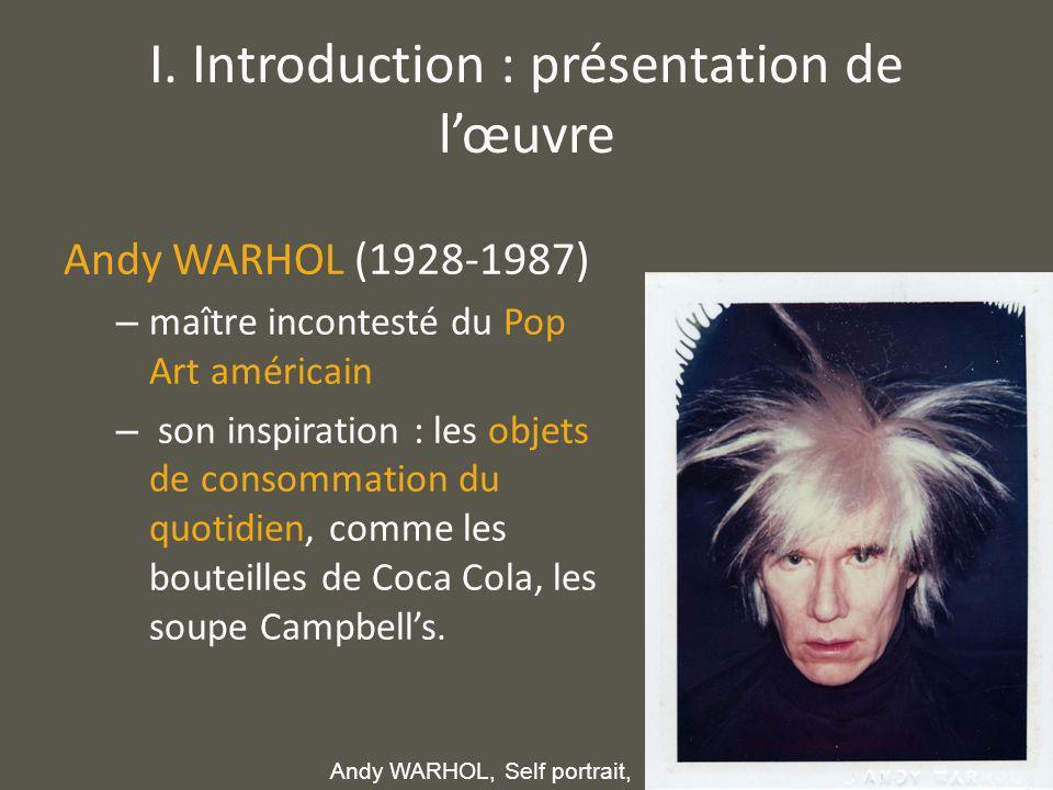 I. Introduction : présentation de lœuvre Andy WARHOL (1928-1987) – maître incontesté du Pop Art américain – son inspiration : les objets de consommati