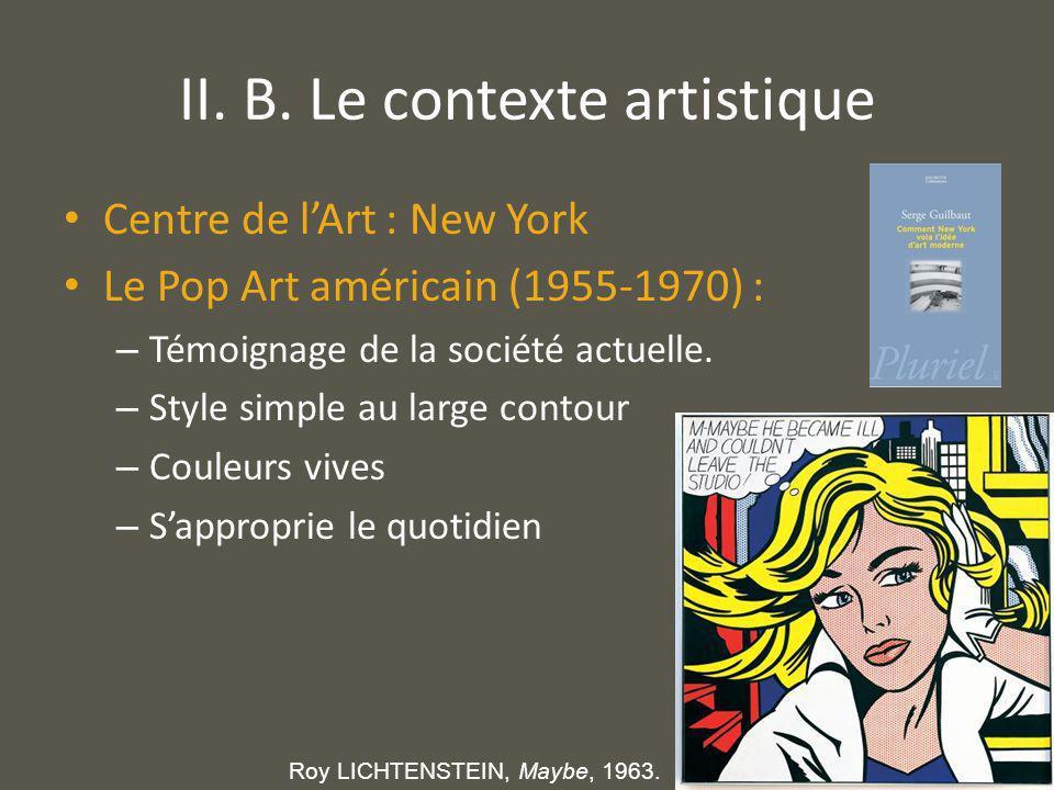 II. B. Le contexte artistique Centre de lArt : New York Le Pop Art américain (1955-1970) : – Témoignage de la société actuelle. – Style simple au larg