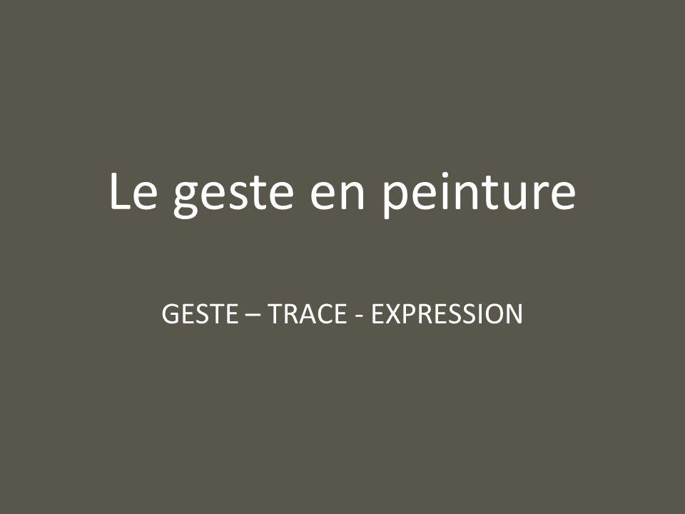 Le geste en peinture GESTE – TRACE - EXPRESSION