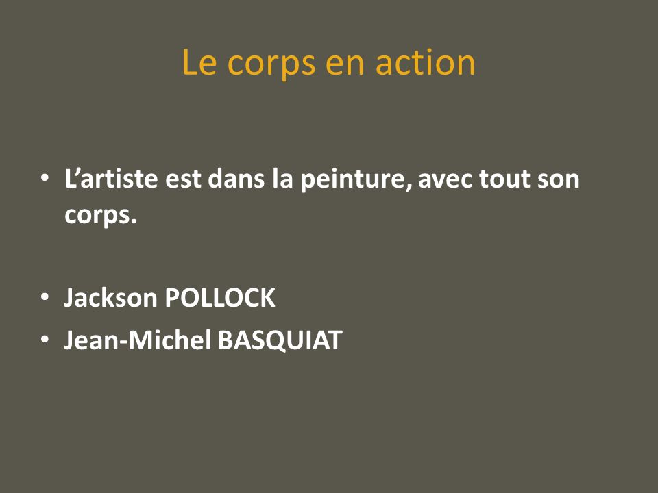Le corps en action Lartiste est dans la peinture, avec tout son corps. Jackson POLLOCK Jean-Michel BASQUIAT
