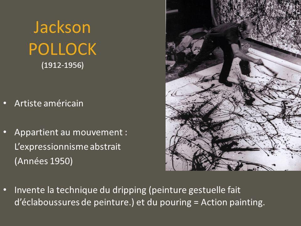 Jackson POLLOCK (1912-1956) Artiste américain Appartient au mouvement : Lexpressionnisme abstrait (Années 1950) Invente la technique du dripping (pein