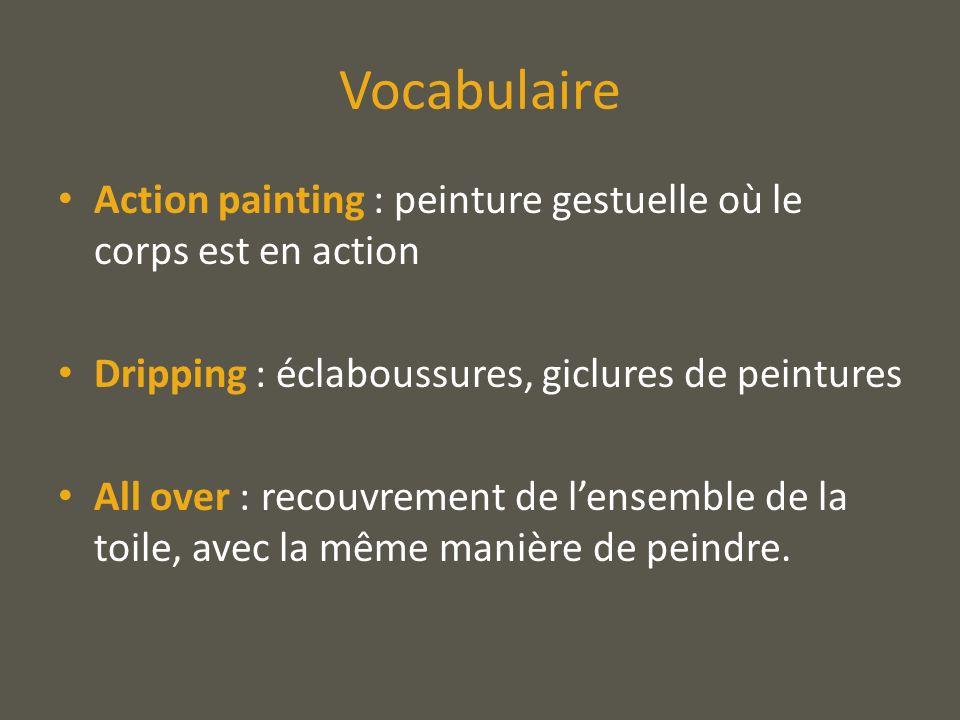 Vocabulaire Action painting : peinture gestuelle où le corps est en action Dripping : éclaboussures, giclures de peintures All over : recouvrement de