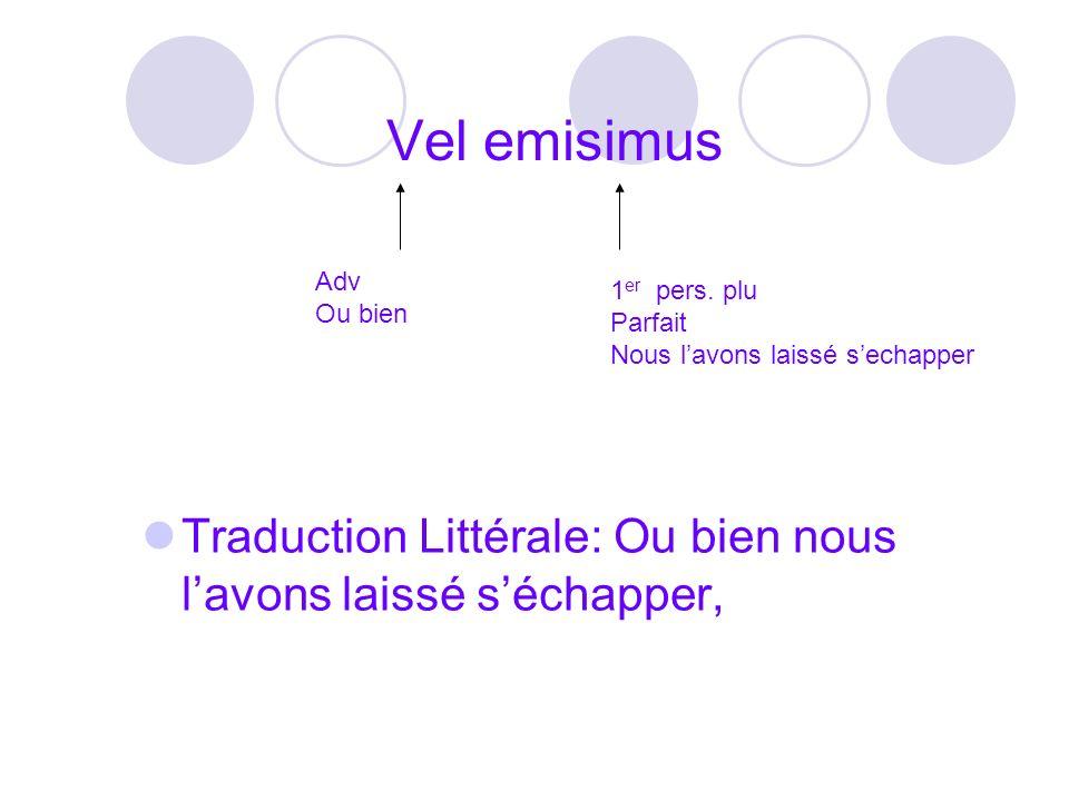 Vel emisimus Traduction Littérale: Ou bien nous lavons laissé séchapper, Adv Ou bien 1 er pers. plu Parfait Nous lavons laissé sechapper