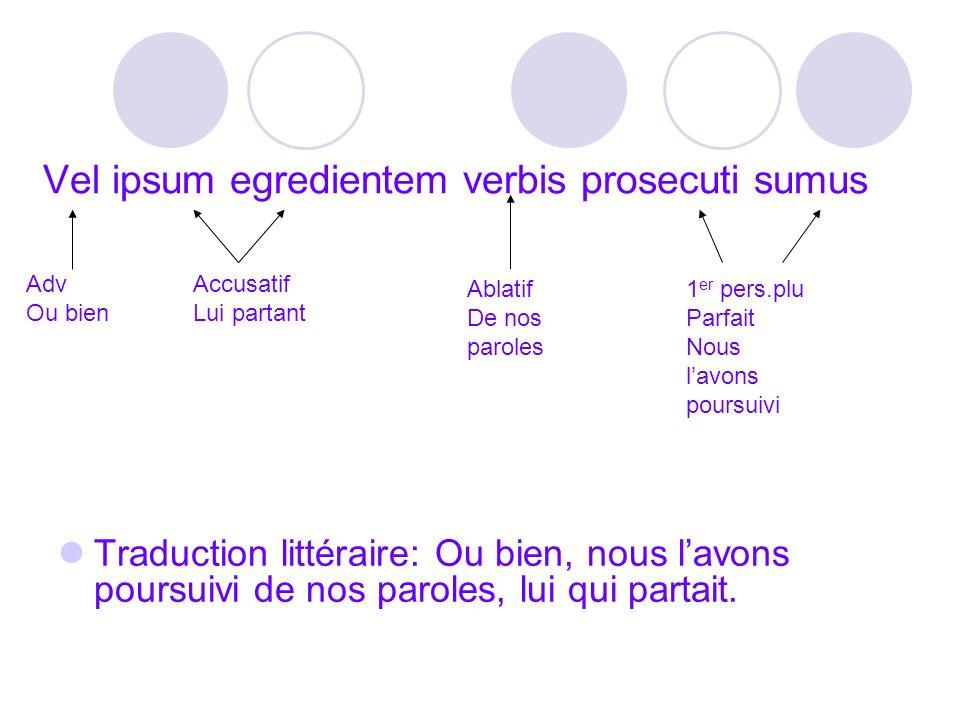 Vel ipsum egredientem verbis prosecuti sumus Traduction littéraire: Ou bien, nous lavons poursuivi de nos paroles, lui qui partait. Adv Ou bien Accusa