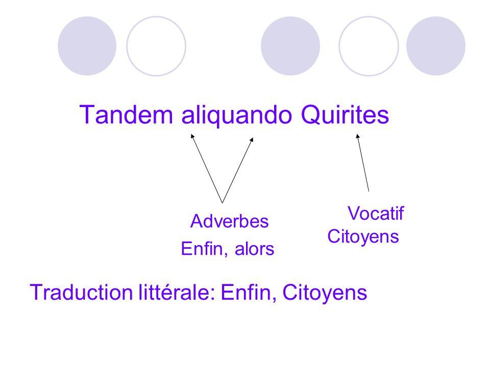 Tandem aliquando Quirites Traduction littérale: Enfin, Citoyens Adverbes Enfin, alors Vocatif Citoyens