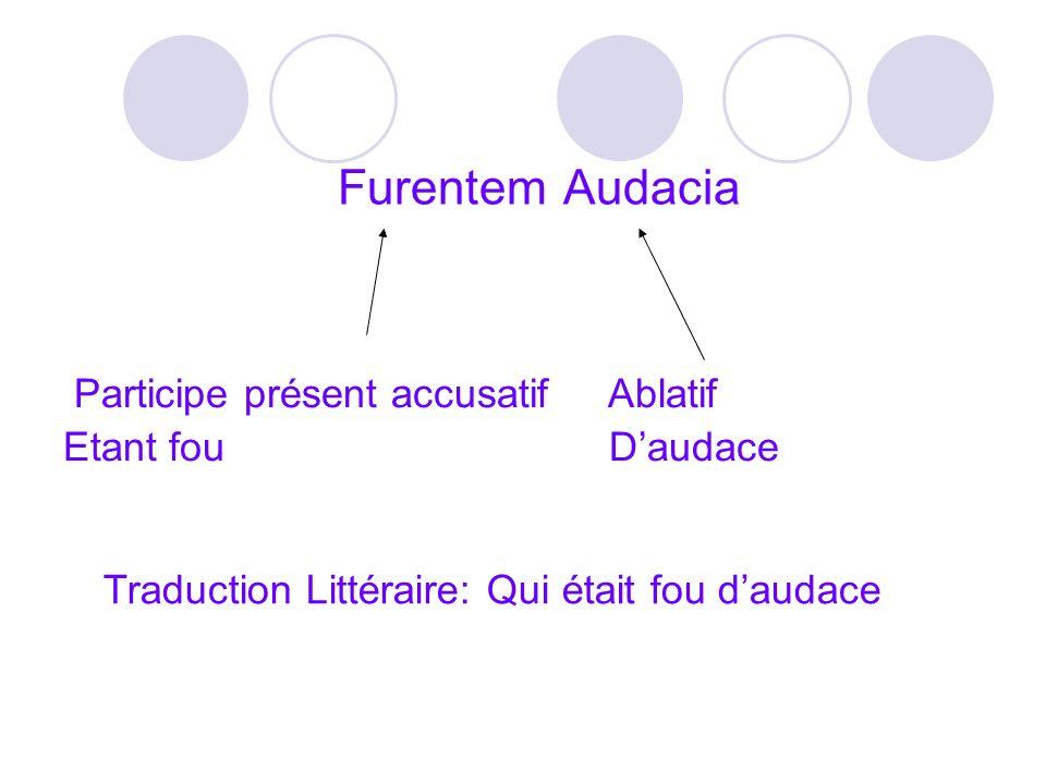 Furentem Audacia Participe présent accusatif Ablatif Etant fou Daudace Traduction Littéraire: Qui était fou daudace