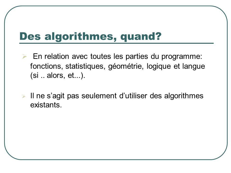 Des algorithmes, quand? En relation avec toutes les parties du programme: fonctions, statistiques, géométrie, logique et langue (si.. alors, et...). I