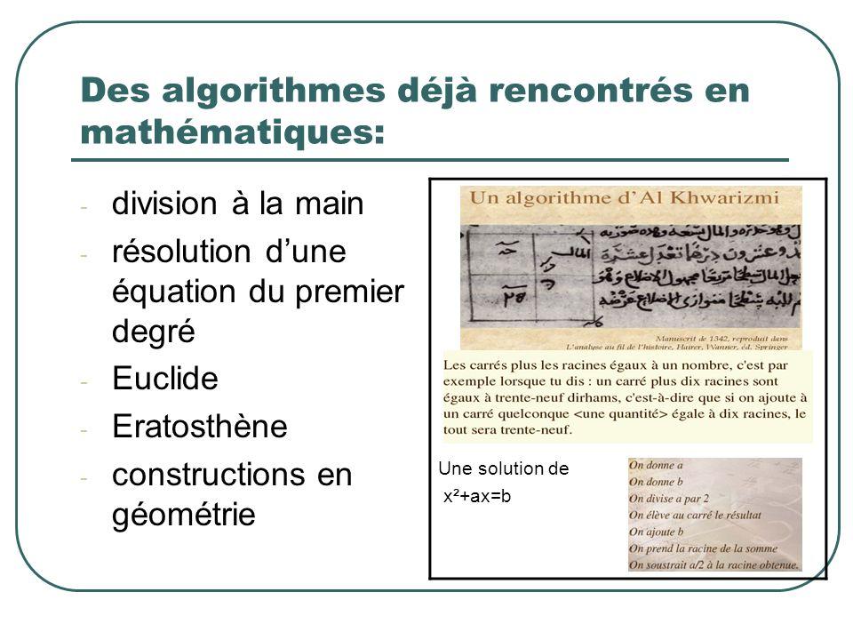 Des algorithmes déjà rencontrés en mathématiques: - division à la main - résolution dune équation du premier degré - Euclide - Eratosthène - construct