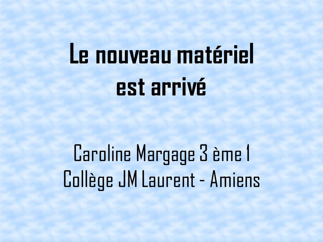 Le nouveau matériel est arrivé Caroline Margage 3 ème 1 Collège JM Laurent - Amiens