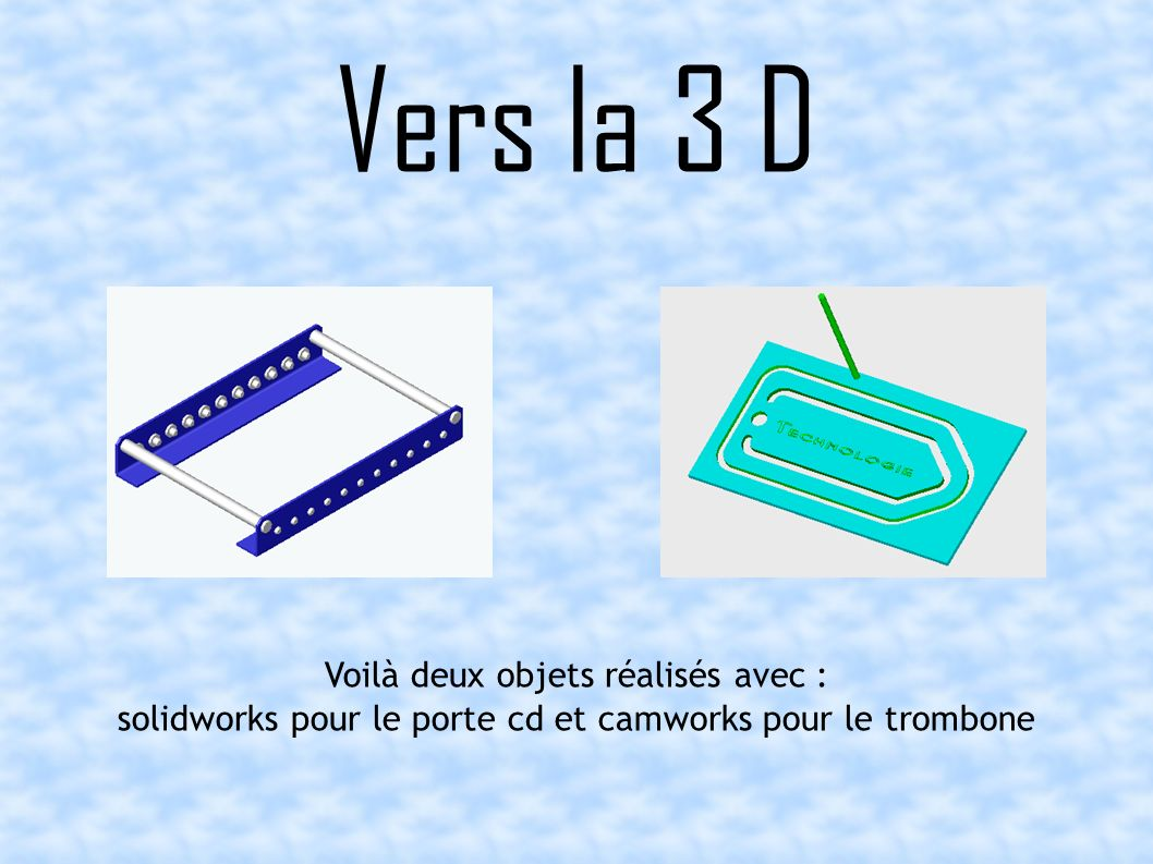 Vers la 3 D Voilà deux objets réalisés avec : solidworks pour le porte cd et camworks pour le trombone