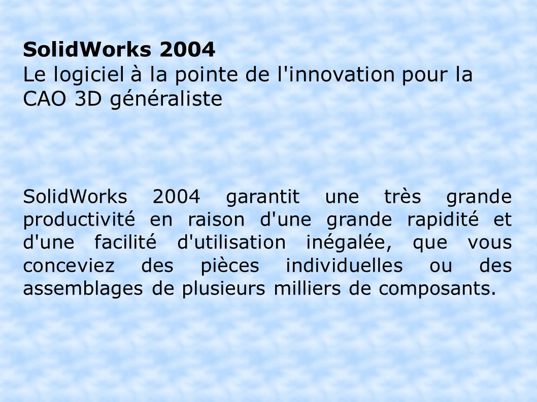 SolidWorks 2004 Le logiciel à la pointe de l innovation pour la CAO 3D généraliste SolidWorks 2004 garantit une très grande productivité en raison d une grande rapidité et d une facilité d utilisation inégalée, que vous conceviez des pièces individuelles ou des assemblages de plusieurs milliers de composants.
