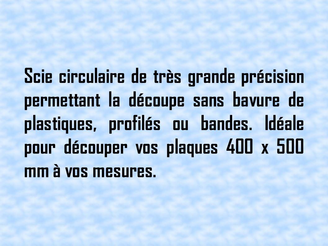 Scie circulaire de très grande précision permettant la découpe sans bavure de plastiques, profilés ou bandes. Idéale pour découper vos plaques 400 x 5