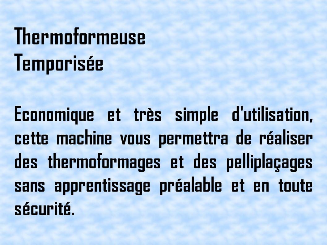 Thermoformeuse Temporisée Economique et très simple d utilisation, cette machine vous permettra de réaliser des thermoformages et des pelliplaçages sans apprentissage préalable et en toute sécurité.