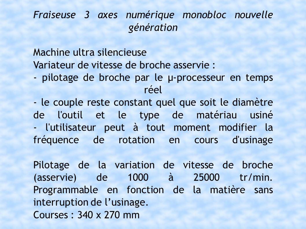 Fraiseuse 3 axes numérique monobloc nouvelle génération Machine ultra silencieuse Variateur de vitesse de broche asservie : - pilotage de broche par le µ-processeur en temps réel - le couple reste constant quel que soit le diamètre de l outil et le type de matériau usiné - l utilisateur peut à tout moment modifier la fréquence de rotation en cours d usinage Pilotage de la variation de vitesse de broche (asservie) de 1000 à 25000 tr/min.