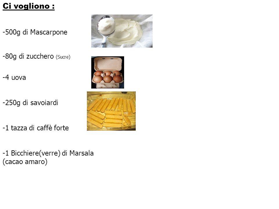 Ci vogliono : -500g di Mascarpone -80g di zucchero (Sucre) -4 uova -250g di savoiardi -1 tazza di caffè forte -1 Bicchiere(verre) di Marsala (cacao am