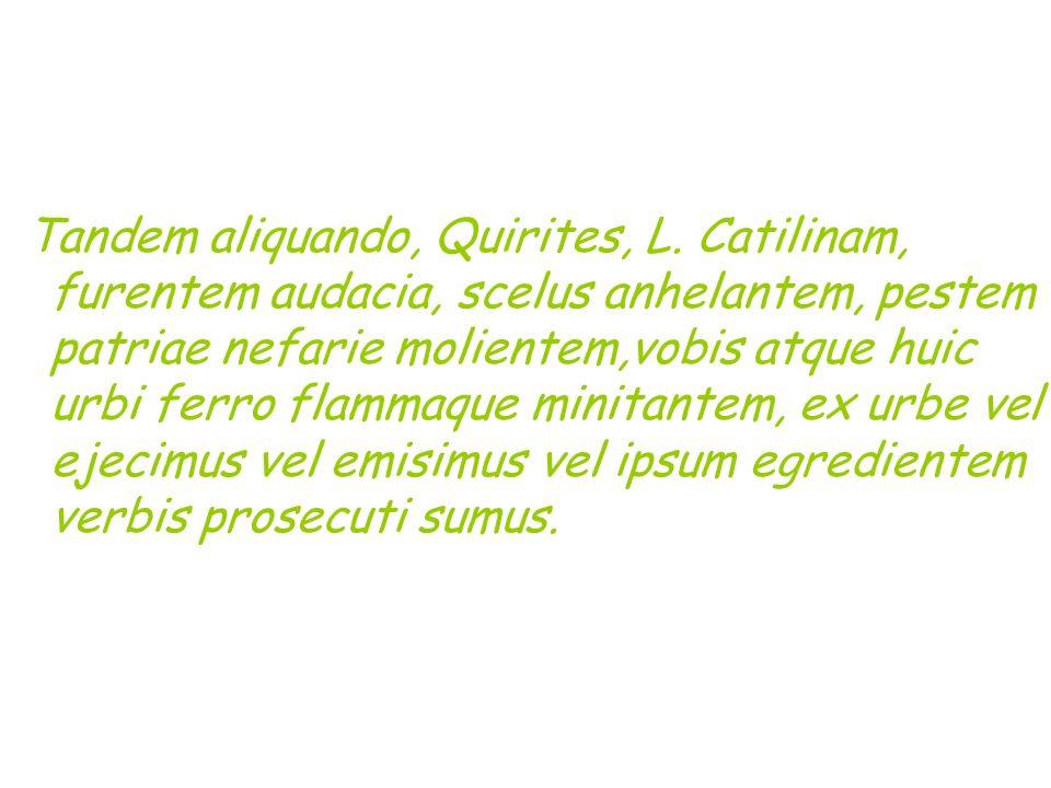 Tandem aliquando, Quirites, L. Catilinam, furentem audacia, scelus anhelantem, pestem patriae nefarie molientem,vobis atque huic urbi ferro flammaque
