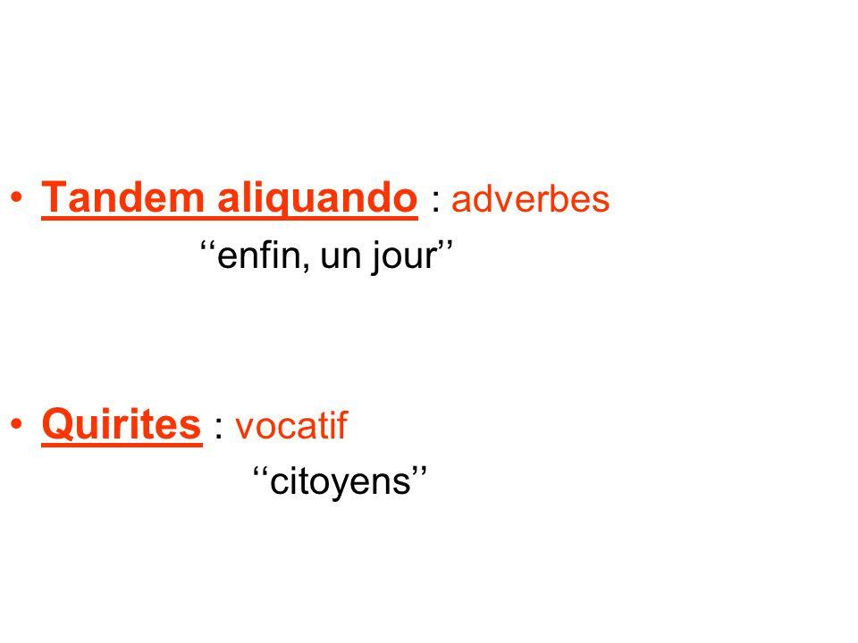 Tandem aliquando : adverbes enfin, un jour Quirites : vocatif citoyens