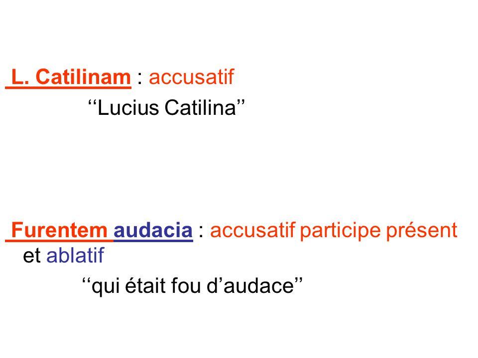 L. Catilinam : accusatif Lucius Catilina Furentem audacia : accusatif participe présent et ablatif qui était fou daudace