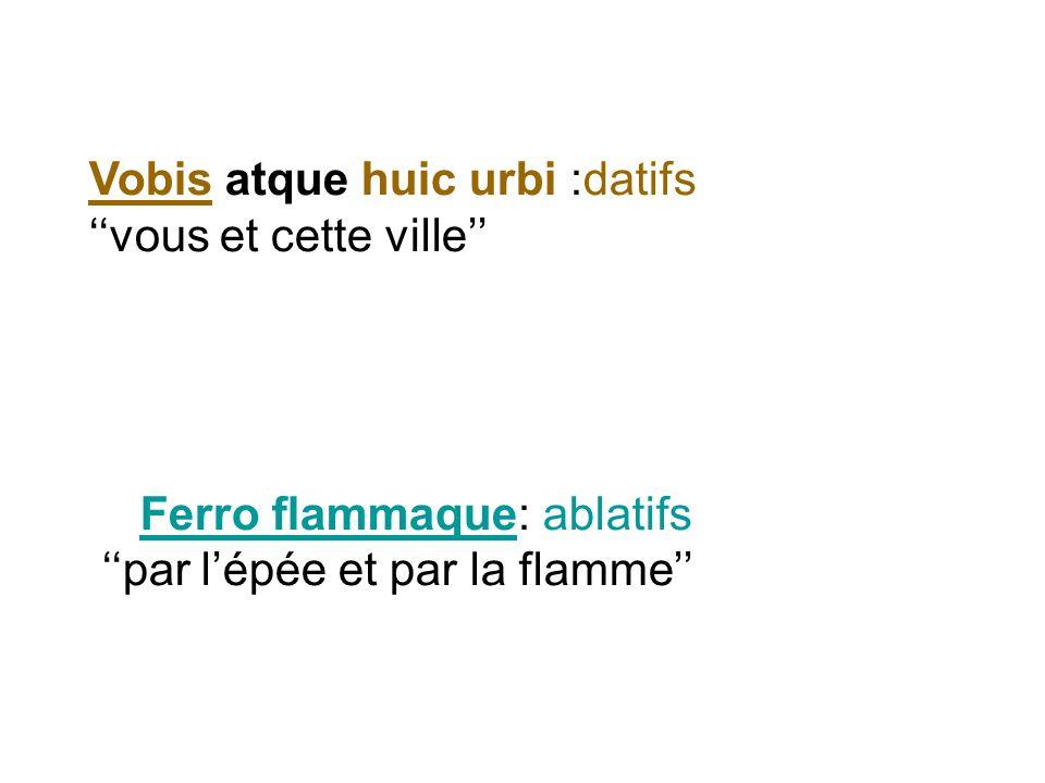 Vobis atque huic urbi :datifs vous et cette ville Ferro flammaque: ablatifs par lépée et par la flamme