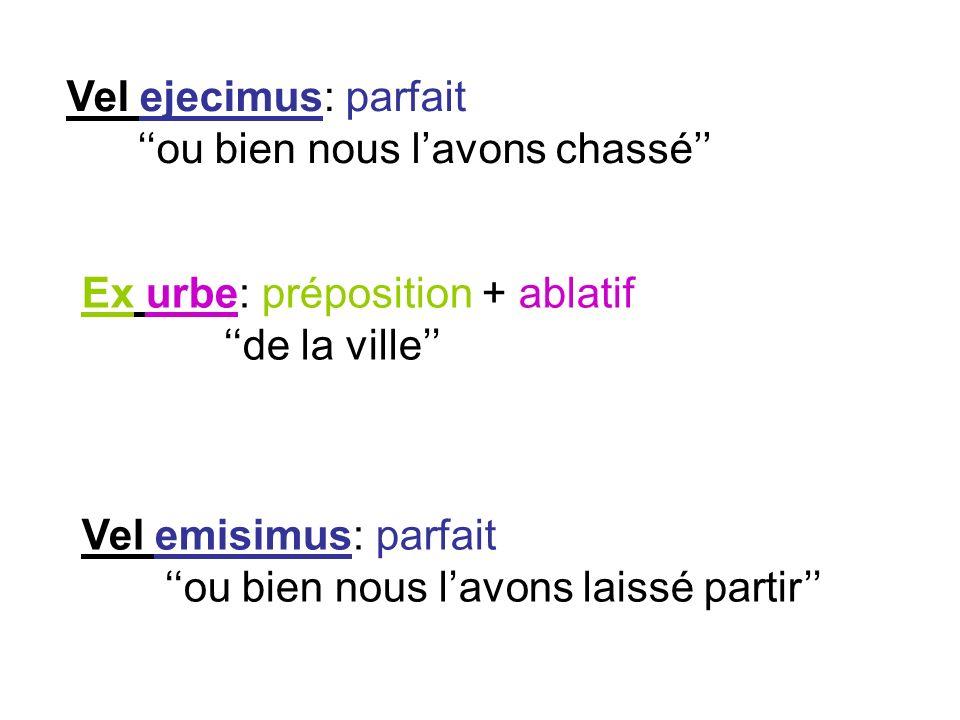 Vel ejecimus: parfait ou bien nous lavons chassé Ex urbe: préposition + ablatif de la ville Vel emisimus: parfait ou bien nous lavons laissé partir