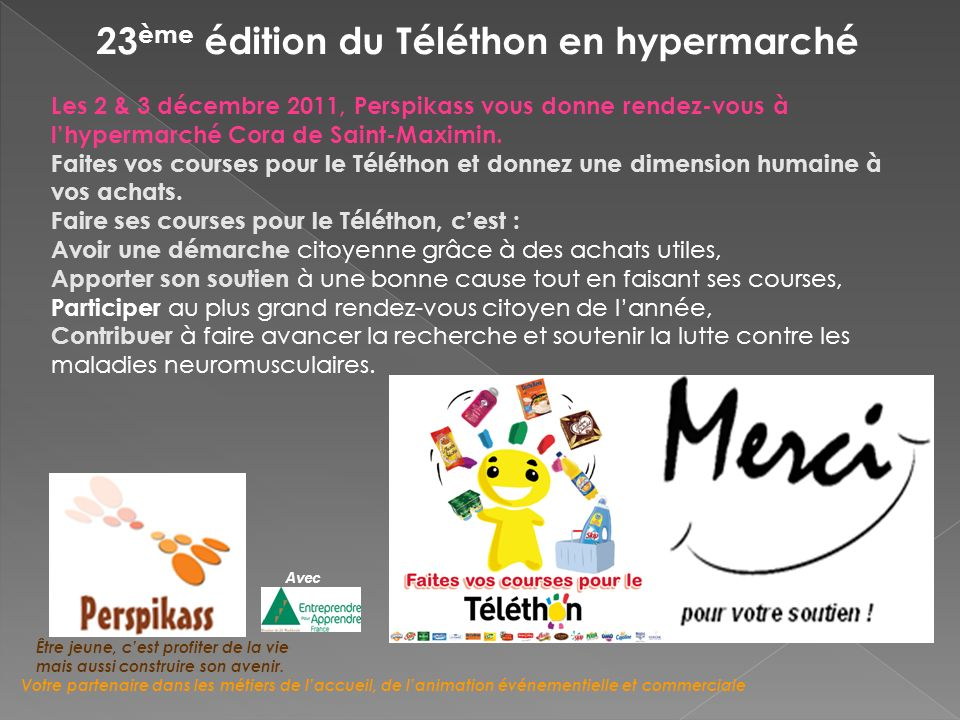23 ème édition du Téléthon en hypermarché Les 2 & 3 décembre 2011, Perspikass vous donne rendez-vous à lhypermarché Cora de Saint-Maximin.