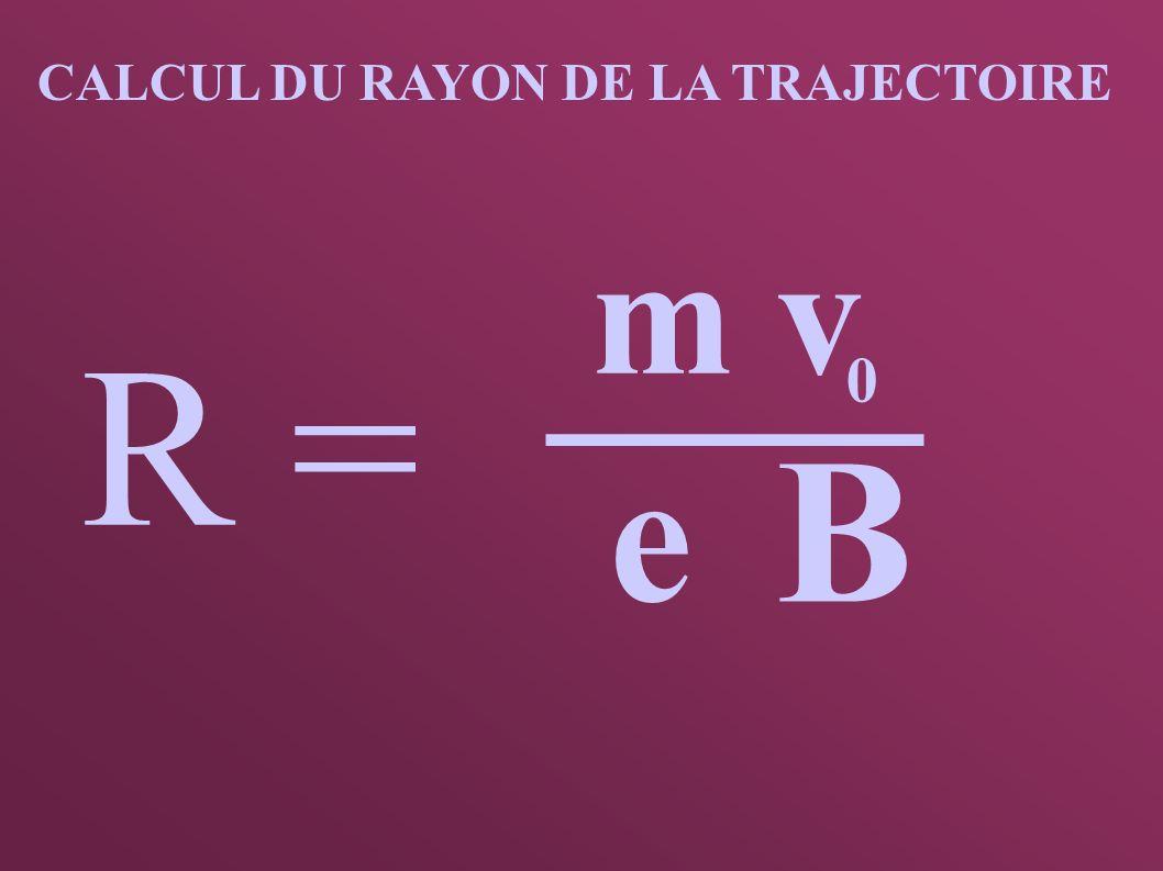 CALCUL DU RAYON DE LA TRAJECTOIRE R = m v 0 e B