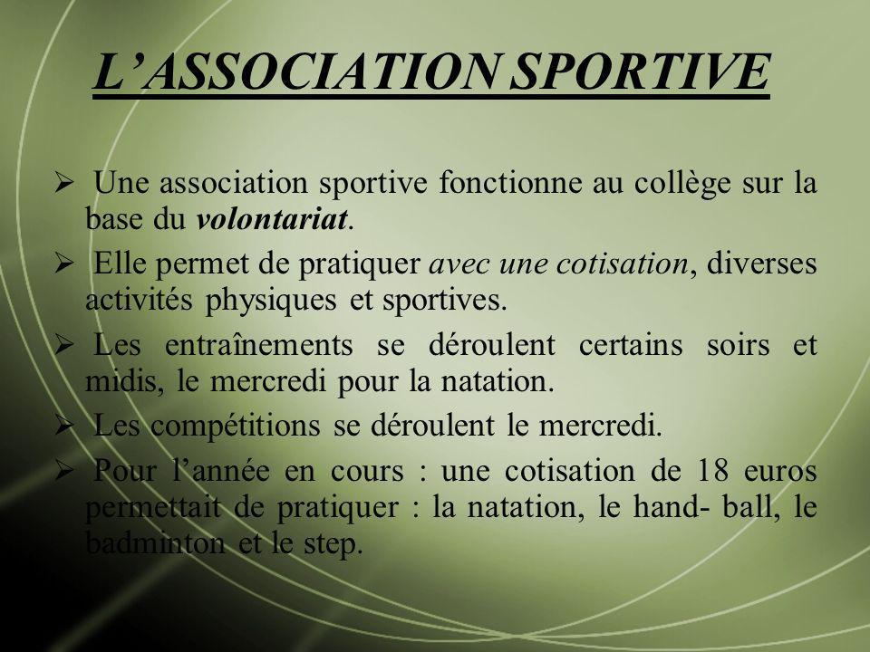 LASSOCIATION SPORTIVE Une association sportive fonctionne au collège sur la base du volontariat. Elle permet de pratiquer avec une cotisation, diverse