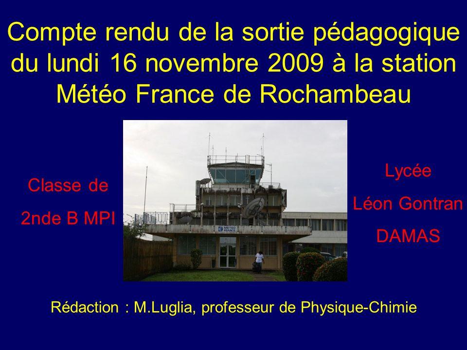 Compte rendu de la sortie pédagogique du lundi 16 novembre 2009 à la station Météo France de Rochambeau Classe de 2nde B MPI Lycée Léon Gontran DAMAS Rédaction : M.Luglia, professeur de Physique-Chimie