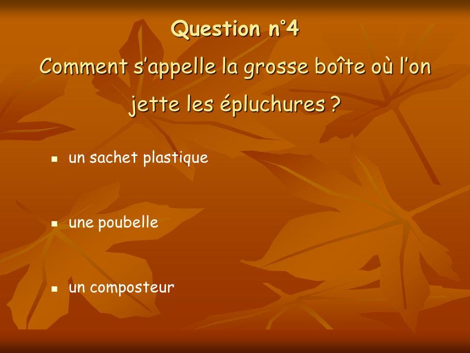 Question n°4 Comment sappelle la grosse boîte où lon jette les épluchures ? une poubelle un composteur un sachet plastique