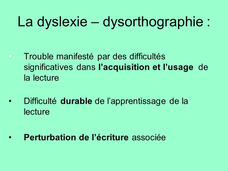 La dyslexie – dysorthographie : Trouble manifesté par des difficultés significatives dans lacquisition et lusage de la lecture Difficulté durable de l