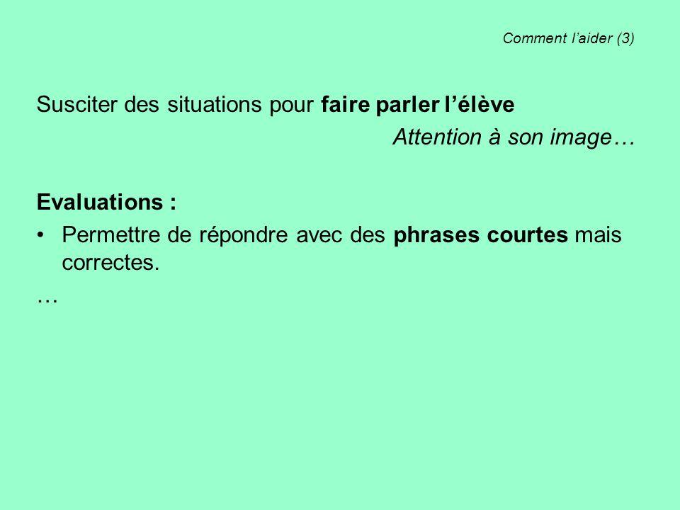 Comment laider (3) Susciter des situations pour faire parler lélève Attention à son image… Evaluations : Permettre de répondre avec des phrases courte