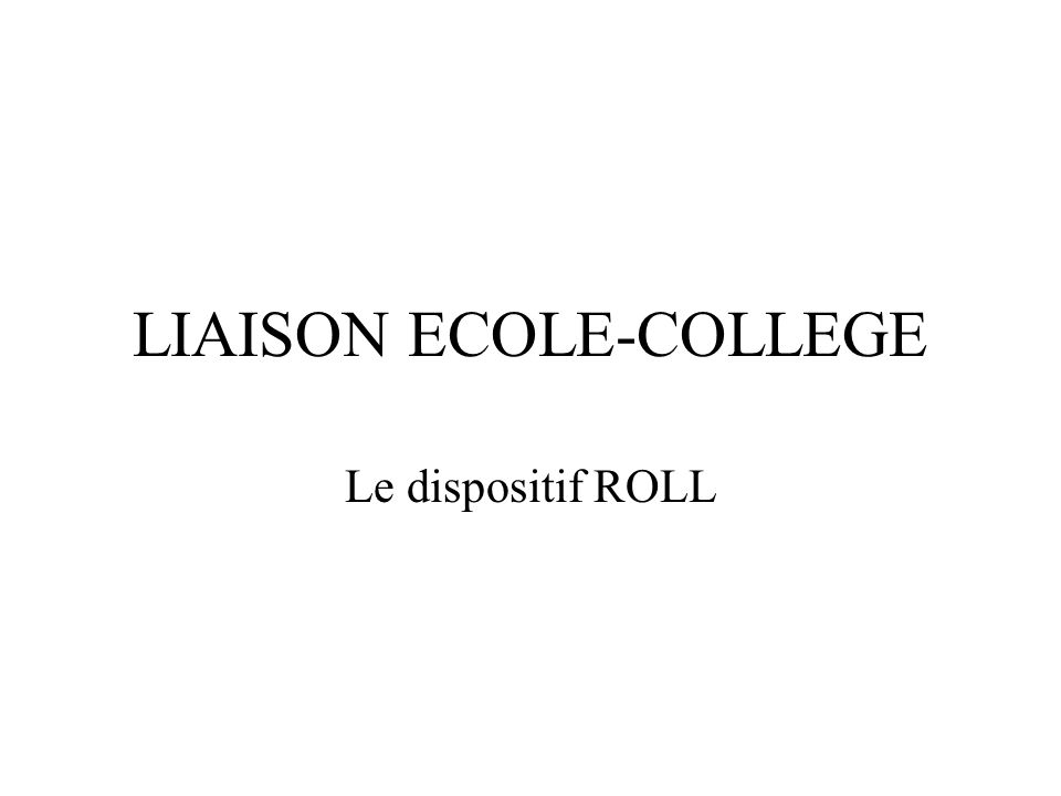 LIAISON ECOLE-COLLEGE Le dispositif ROLL