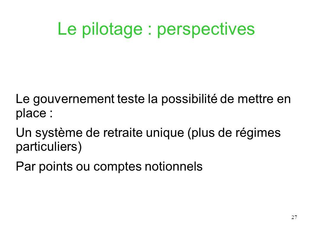 27 Le pilotage : perspectives Le gouvernement teste la possibilité de mettre en place : Un système de retraite unique (plus de régimes particuliers) P