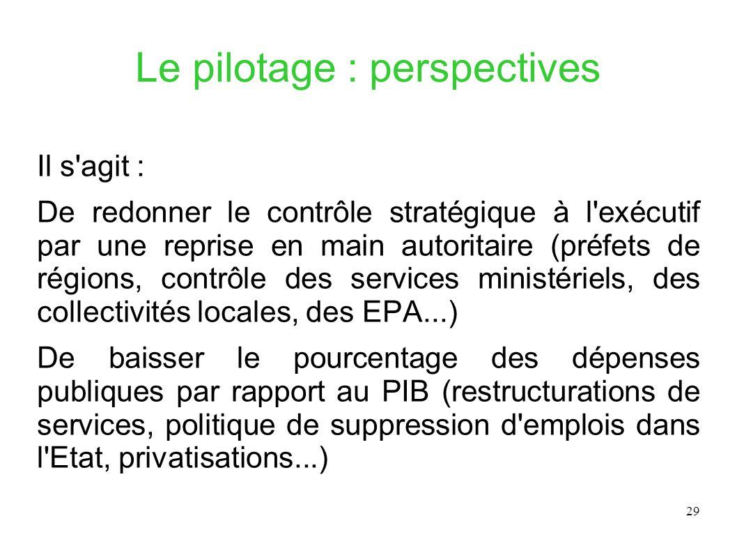 29 Le pilotage : perspectives Il s'agit : De redonner le contrôle stratégique à l'exécutif par une reprise en main autoritaire (préfets de régions, co