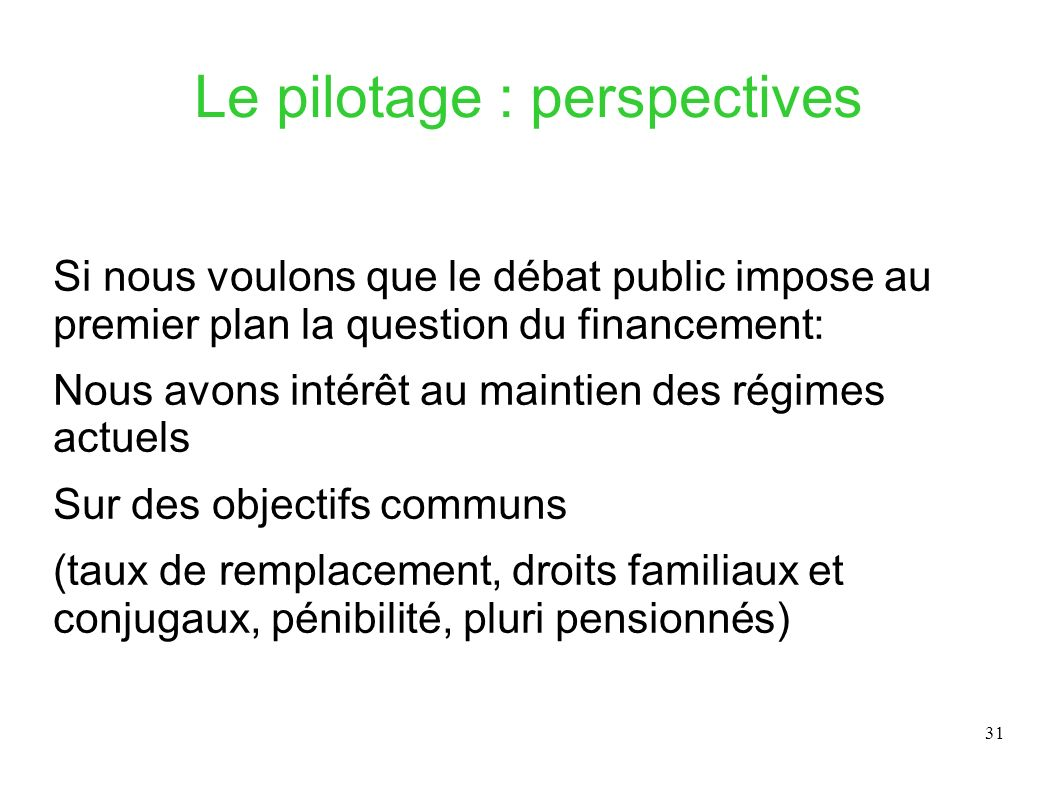 31 Le pilotage : perspectives Si nous voulons que le débat public impose au premier plan la question du financement: Nous avons intérêt au maintien de