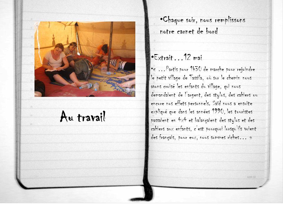 Au travail Chaque soir, nous remplissons notre carnet de bord Extrait…12 mai « …Partis pour 1h30 de marche pour rejoindre le petit village de Tassila, où sur le chemin nous avons croisé les enfants du village, qui nous demandaient de largent, des stylos, des cahiers ou encore nos effets personnels.