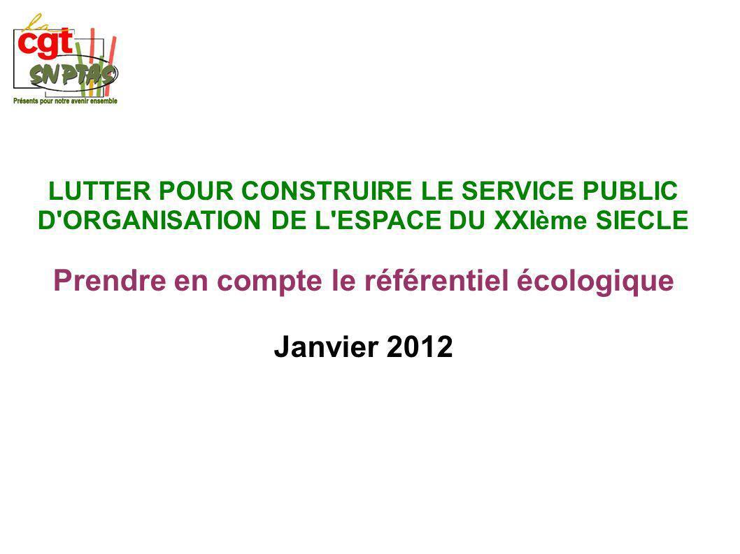 LUTTER POUR CONSTRUIRE LE SERVICE PUBLIC D ORGANISATION DE L ESPACE DU XXIème SIECLE Prendre en compte le référentiel écologique Janvier 2012