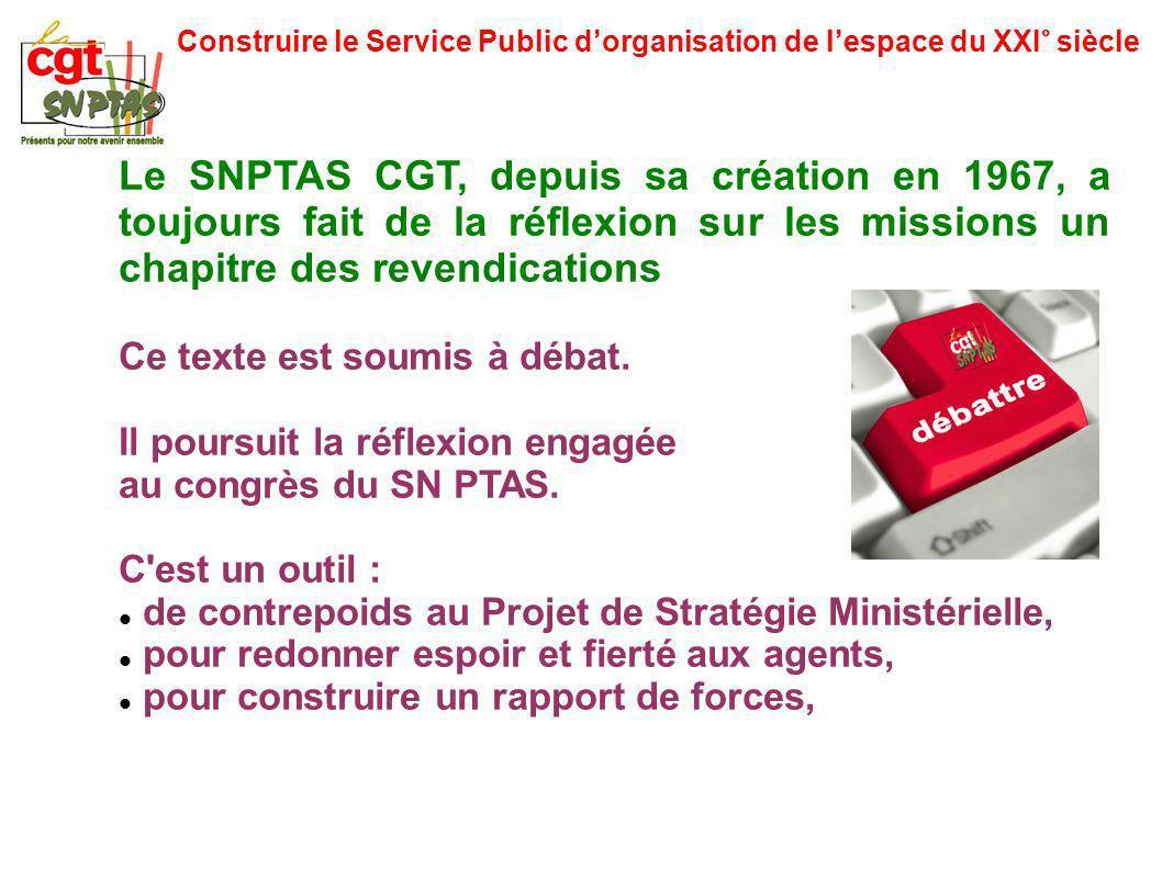 Construire le Service Public dorganisation de lespace du XXI° siècle Le SNPTAS CGT, depuis sa création en 1967, a toujours fait de la réflexion sur les missions un chapitre des revendications Ce texte est soumis à débat.