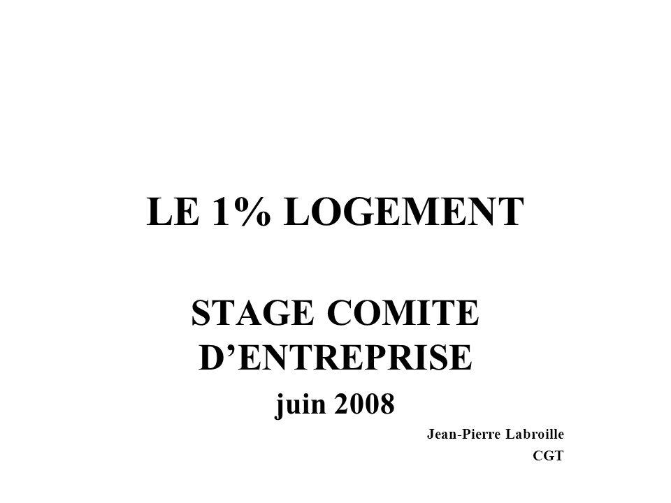 LE 1% LOGEMENT STAGE COMITE DENTREPRISE juin 2008 Jean-Pierre Labroille CGT