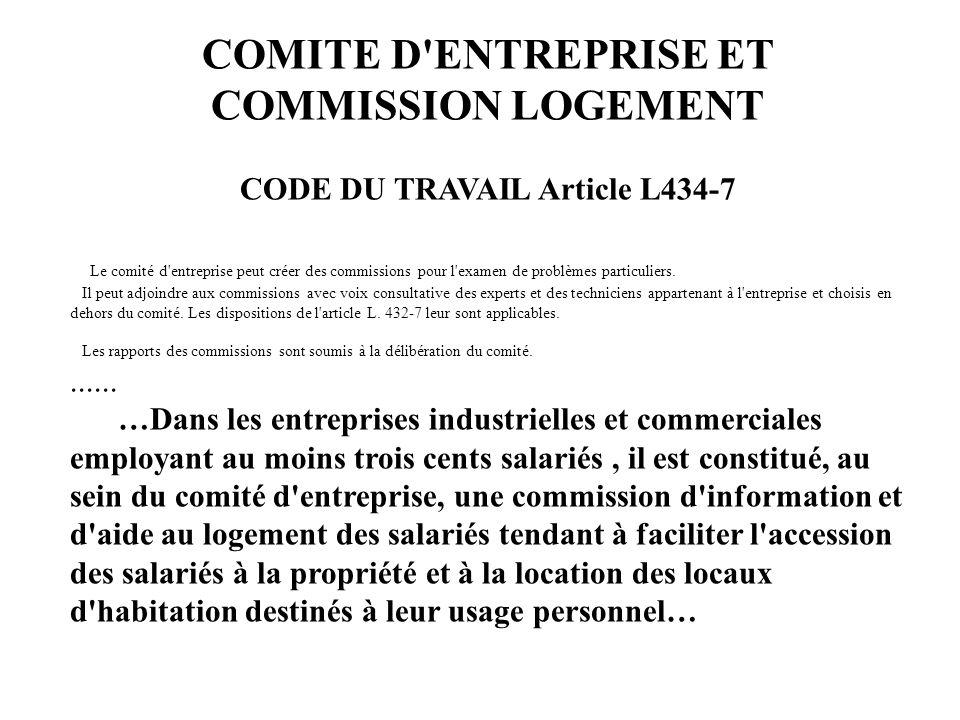 COMITE D'ENTREPRISE ET COMMISSION LOGEMENT CODE DU TRAVAIL Article L434-7 Le comité d'entreprise peut créer des commissions pour l'examen de problèmes