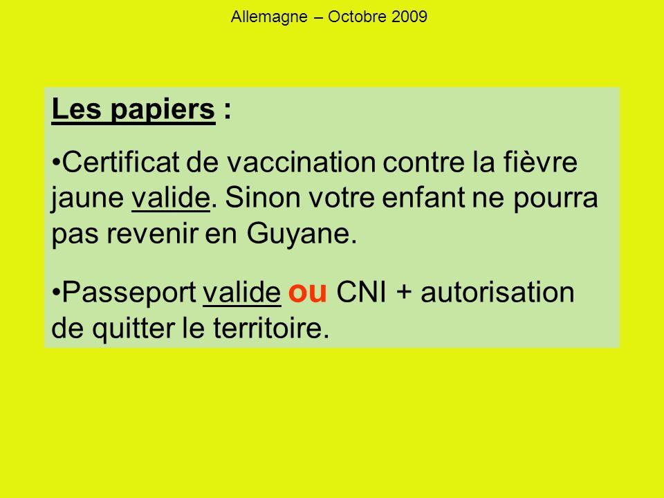 Allemagne – Octobre 2009 Les papiers : Certificat de vaccination contre la fièvre jaune valide. Sinon votre enfant ne pourra pas revenir en Guyane. Pa
